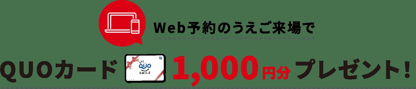 Web予約のうえご来場でQUOカード1000円分プレゼント!
